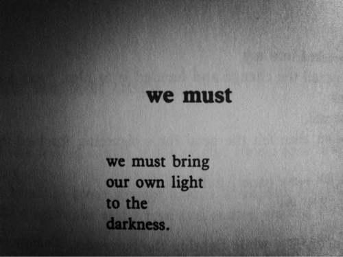 We Must Bring Our Own Light To The Darkness,We Must Bring Our Own Light, Darkness,light,hope,never give up,try agian and again