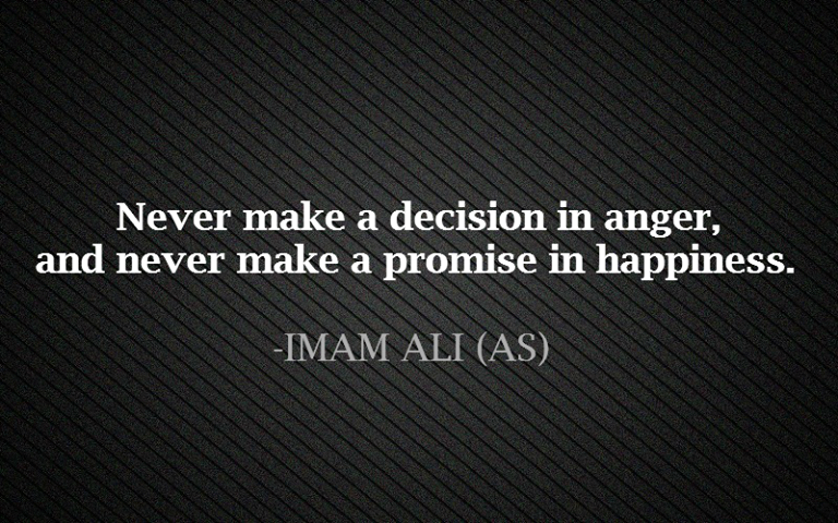 sayings,qoutes,sayings of hazrat ali,qoutes of Hazrat Ali,Never Make A Decision In Anger And Never Make A Promise In Happiness,Decision In Anger,Promise In Happiness,Promise,happiness,anger,Decision,ImamAli , Imam Ali, Hazrat Ali