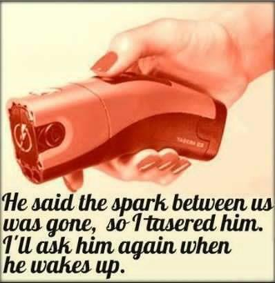 He Said The Spark Between Us Was Gone, so I tasered Him. I will Ask Him Again When He Wakes Up
