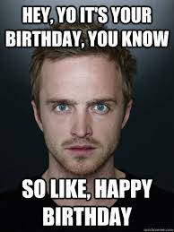 Hey, Yo its your birthday, you know, so like, happy birthday,breaking bad,breaking,bad,So Happy Birthday Yo