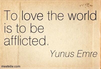 To love the world is to be afflicted -- Yunus Emre,To love the world is to be afflicted, Yunus Emre,To love the world,to be afflicted, afflicted,