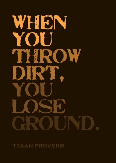 When you throw dirt you lose ground, When you throw dirt, you lose ground,Texan,Texan proverbs,Texan proverb,proverbs,dirt,lost ground