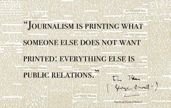 Journalism is printing,Journalism ,public relations,someone else,Journalism is printing what someone else does not want printed, everything else is public relations